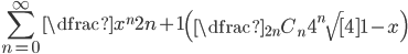 \displaystyle \sum_{n=0}^{\infty} \dfrac{x^{n}}{2n+1} \left( \dfrac{{}_{2n} C_{n}}{4^{n} \sqrt [ 4 ] {1-x}}\right)