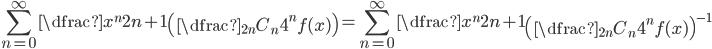 \displaystyle \sum_{n=0}^{\infty} \dfrac{x^{n}}{2n+1} \left( \dfrac{{}_{2n} C_n}{4^{n}f(x)} \right)=\sum_{n=0}^{\infty} \dfrac{x^{n}}{2n+1} \left( \dfrac{{}_{2n} C_n}{4^{n}f(x)}\right) ^{-1}