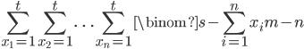 \displaystyle \sum_{x_1=1}^{t} \sum_{x_2=1}^{t} \ldots \sum_{x_n=1}^{t} \binom{s-\sum_{i=1}^{n}{x_i}}{m-n}