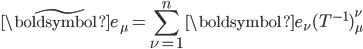 \displaystyle \tilde{\boldsymbol{e}} _{\mu} = \sum _{\nu = 1} ^{n} \boldsymbol{e} _{\nu} (T ^{-1}) ^{\nu} _{\mu}