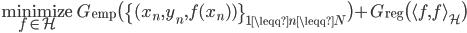 \displaystyle \underset{f \in \mathcal{H}}{\rm minimize} \; G_{\rm emp} \bigl(\{(x_n, y_n, f(x_n) )\}_{1 \leqq n \leqq N} \bigr) + G_{\rm reg} \bigl( \langle f, f \rangle_{\mathcal{H}} \bigr)