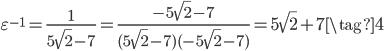 \displaystyle \varepsilon^{-1} = \frac{1}{5\sqrt{2} - 7} = \frac{-5\sqrt{2} - 7}{(5\sqrt{2} - 7)(-5\sqrt{2} - 7)} = 5\sqrt{2} + 7 \tag{4}