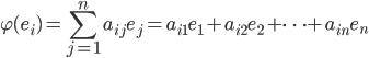 \displaystyle \varphi(e_i) = \sum_{j=1}^{n} a_{ij} e_j = a_{i1} e_1 + a_{i2} e_2 + \cdots + a_{in} e_n