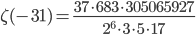 \displaystyle \zeta(-31) = \frac{37\cdot 683 \cdot 305065927}{2^6 \cdot 3 \cdot 5 \cdot 17}