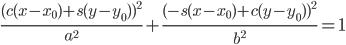 \displaystyle {          \frac{ ( c(x - x _ 0) + s(y - y _ 0) )^ 2  }{a^ 2}       + \frac{ ( -s(x - x _ 0) + c(y - y _ 0) )^ 2  }{b^ 2} = 1 }