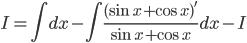 \displaystyle { I = \int dx - \int \frac{(\sin x+ \cos x)'}{\sin x + \cos x}dx -I }