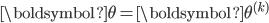 \displaystyle {\boldsymbol \theta}={\boldsymbol \theta^{(k)}}