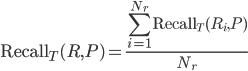 \displaystyle {\rm Recall}_T(R, P) = \frac{\sum_{i=1}^{N_r} {\rm Recall}_T (R_i, P)}{N_r}