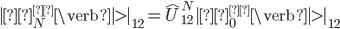\displaystyle |ψ^{±}_N\verb|>|_{12}=\hat{U}^{N}_{12}|ψ^{±}_0\verb|>|_{12}