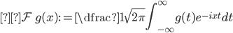 \displaystyle \mathcal{F} \ g (x):=\dfrac{1}{\sqrt{2\pi}}\int_{-\infty}^{\infty} g(t)e^{-ixt} dt