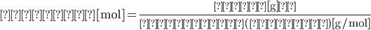 \displaystyle 物質量 [ \rm{mol} ] = \frac { 質量 [ \rm{g} ] }{モル質量 (原子量) [ \rm{g/mol} ] }