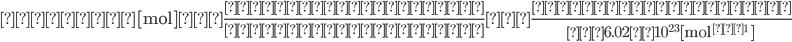 \displaystyle 物質量 [ \rm{mol} ] =\frac{ 物質の粒子の数} { アボガドロ定数 }=\frac{ 物質の粒子の数} {約6.02×10^{23} [ \rm mol ^{-1} ] }