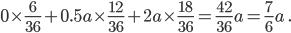\displaystyle 0 \times \frac{6}{36} + 0.5a \times \frac{12}{36} + 2a \times \frac{18}{36} = \frac{42}{36}a = \frac{7}{6}a \ .