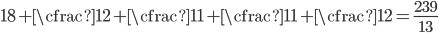 \displaystyle 18 + \cfrac{1}{2 + \cfrac{1}{1 + \cfrac{1}{1 + \cfrac{1}{2}}}} = \frac{239}{13}