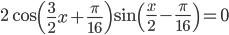 \displaystyle 2\cos\left(\frac{3}{2}x+\frac{\pi}{16}\right)\sin\left(\frac{x}{2}-\frac{\pi}{16}\right)=0