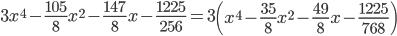 \displaystyle 3x^4 - \frac{105}{8}x^2 - \frac{147}{8}x - \frac{1225}{256} = 3\left(x^4 - \frac{35}{8}x^2 - \frac{49}{8}x - \frac{1225}{768}\right)