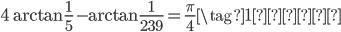 \displaystyle 4\arctan\frac{1}{5} - \arctan \frac{1}{239} = \frac{\pi}{4} \tag{1再掲}