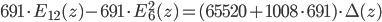 \displaystyle 691\cdot E_{12}(z) - 691\cdot E_6^2(z)  = (65520 + 1008\cdot 691) \cdot \Delta(z)
