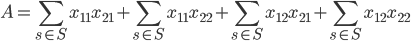 \displaystyle A = \sum_{s\in S}x_{11}x_{21} + \sum_{s\in S}x_{11}x_{22} + \sum_{s\in S}x_{12}x_{21} + \sum_{s\in S}x_{12}x_{22}
