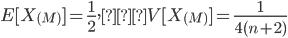 \displaystyle E[ X_{(M)} ] = \frac{1}{2}, V[ X_{(M)} ]=\frac{1}{4(n+2)}