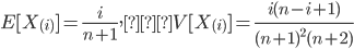\displaystyle E[ X_{(i)} ] = \frac{i}{n+1}, V[ X_{(i)} ]=\frac{i(n-i+1)}{ (n+1)^2 (n+2) }