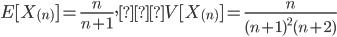 \displaystyle E[ X_{(n)} ] = \frac{n}{n+1}, V[ X_{(n)} ]=\frac{n}{ (n+1)^2 (n+2) }
