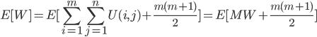 \displaystyle E[W] = E[\sum_{i=1}^{m}\sum_{j=1}^{n}U(i,j)+\frac{ m(m+1) }{2}] = E[MW+\frac{ m(m+1) }{2}]