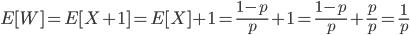\displaystyle E[W] = E[X+1] = E[X] + 1 = \frac{1-p}{p} + 1 = \frac{1-p}{p} + \frac{p}{p} = \frac{1}{p}