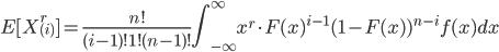 \displaystyle E[X_{(i)}^r] = \frac{n!}{(i-1)!1!(n-1)!} \int_{-\infty}^{\infty} x^r \cdot F(x)^{i-1}(1-F(x) )^{n-i}f(x) dx