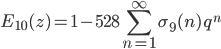 \displaystyle E_{10}(z) = 1 - 528\sum_{n=1}^{\infty} \sigma_{9}(n)\,q^n