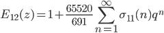 \displaystyle E_{12}(z) = 1 + \frac{65520}{691} \sum_{n=1}^{\infty} \sigma_{11}(n) q^n