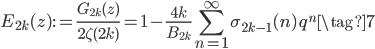 \displaystyle E_{2k}(z) := \frac{G_{2k}(z)}{2\zeta(2k)} = 1 - \frac{4k}{B_{2k}} \sum_{n=1}^{\infty} \sigma_{2k-1}(n)\,q^n \tag{7}