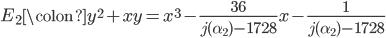\displaystyle E_2\colon y^2 + xy = x^3 - \frac{36}{j(\alpha_2) - 1728}x - \frac{1}{j(\alpha_2) - 1728}