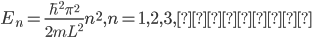 \displaystyle E_n = \frac{\hbar^2 \pi ^2}{2 m L^2} n^2 , n = 1, 2, 3, ・・・
