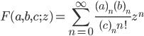 \displaystyle F(a, b, c; z) = \sum_{n=0}^{\infty}\frac{(a)_n (b)_n}{(c)_n n!} z^n