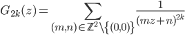 \displaystyle G_{2k}(z) = \sum_{(m, n) \in \mathbb{Z}^2\setminus \{(0, 0)\}} \frac{1}{(mz+n)^{2k}}