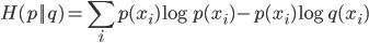 \displaystyle H(p || q) = \sum_i p(x_i)\log p(x_i) - p(x_i)\log q(x_i)