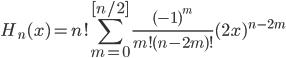 \displaystyle H_{n} (x) = n! \sum_{m=0}^{[ n/2 ] } \frac{(-1)^{m}}{m!(n-2m)!}(2x)^{n-2m}