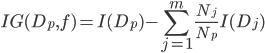 \displaystyle IG(D _ p, f) = I(D _ p) - \sum_{j=1}^m \frac{N _ j}{N _ p} I(D _ j)