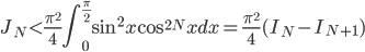 \displaystyle J_N < \frac{\pi^2}{4}\int_0^{\frac{\pi}{2}}\sin^2x\cos^{2N}xdx  = \frac{\pi^2}{4}(I_N-I_{N+1})