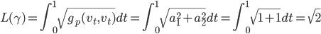 \displaystyle L(\gamma) = \int_0^1 \sqrt{g_p (v_t, v_t)} dt = \int_0^1 \sqrt{a_1^2 + a_2^2} dt = \int_0^1 \sqrt{1 + 1} dt = \sqrt{2}