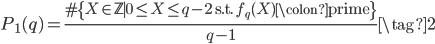 \displaystyle P_1(q) = \frac{\# \{ X \in \mathbb{Z} \mid 0 \leq X\leq q-2 \;\; \text{s.t.}\;\; f_{q}(X)\colon \text{prime} \} }{q-1} \tag{2}