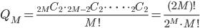 \displaystyle Q _ M=\frac{{} _ {2M}C _ {2} \cdot {} _ {2M-2}C _ {2} \cdot\ \cdots\ \cdot {} _ {2}C _ {2}}{M!}=\frac{(2M)!}{2 ^ M \cdot M! }