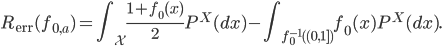 \displaystyle R_{\mathrm{err}}(f_{0,a})=\int_{\mathcal{X}}\frac{1+f_{0}(x)}{2}P^{X}(dx)-\int_{f_{0}^{-1}( (0,1] )}f_{0}(x)P^{X}(dx).