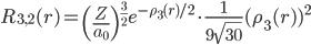 \displaystyle R_{3,2}(r) = \left(\frac{Z}{a_0}\right)^{\frac{3}{2}} e^{-\rho_3(r) / 2} \cdot \frac{1}{9\sqrt{30}}  (\rho_3(r) )^2