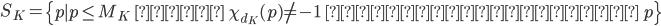 \displaystyle S_K = \left\{ p \mid p\leq M_K \;\; かつ \;\; \chi_{d_K}(p) \neq -1 \;\; となる有理素数 \; p \right\}