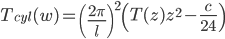 \displaystyle T _ {cyl} (w) =  \left( \frac{2\pi}{l} \right) ^ {2} \left( T(z) z ^ 2 - \frac{c}{24} \right )