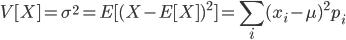 \displaystyle V[X]=\sigma^ 2=E[ (X-E[X])^ 2 ]=\sum_i (x_i-\mu)^ 2 p_i