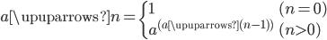 \displaystyle a \upuparrows n = \begin{cases} 1 & (n = 0) \\ a^{(a \upuparrows (n-1))} & (n \gt 0) \end{cases}