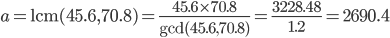 \displaystyle a={\rm lcm}(45.6, 70.8)=\frac{45.6\times 70.8}{\gcd(45.6, 70.8)}=\frac{3228.48}{1.2}=2690.4
